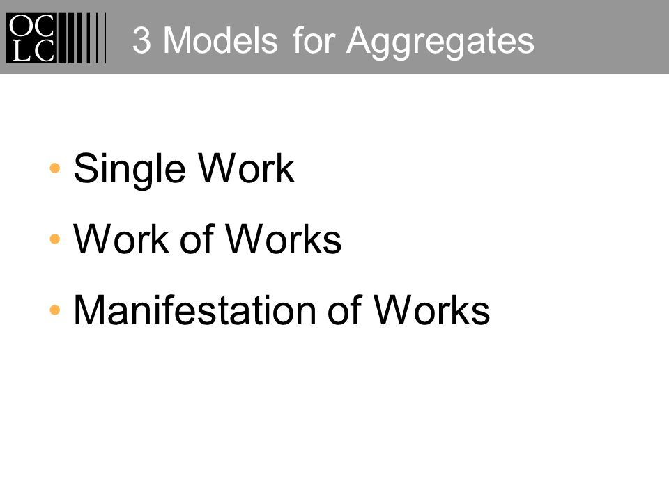 3 Models for Aggregates Single Work Work of Works Manifestation of Works