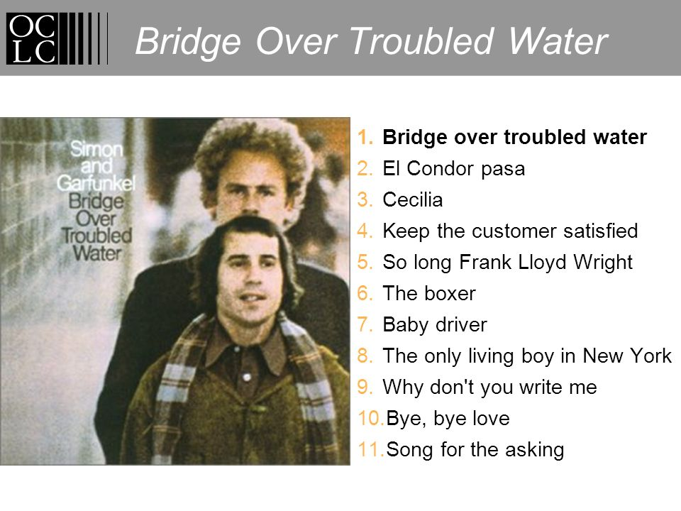 Bridge Over Troubled Water 1.Bridge over troubled water 2.El Condor pasa 3.Cecilia 4.Keep the customer satisfied 5.So long Frank Lloyd Wright 6.The boxer 7.Baby driver 8.The only living boy in New York 9.Why don t you write me 10.Bye, bye love 11.Song for the asking