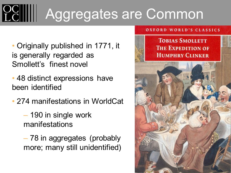 Aggregates are Common Originally published in 1771, it is generally regarded as Smolletts finest novel 48 distinct expressions have been identified 274 manifestations in WorldCat – 190 in single work manifestations – 78 in aggregates (probably more; many still unidentified)