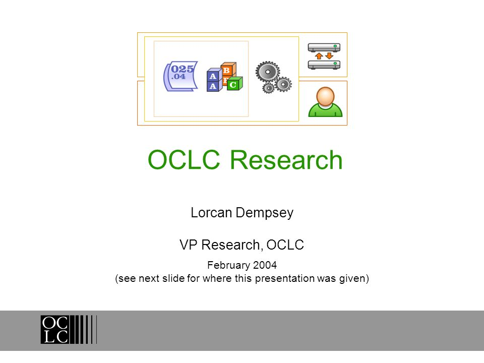 OCLC Research Lorcan Dempsey VP Research, OCLC February 2004 (see next slide for where this presentation was given)