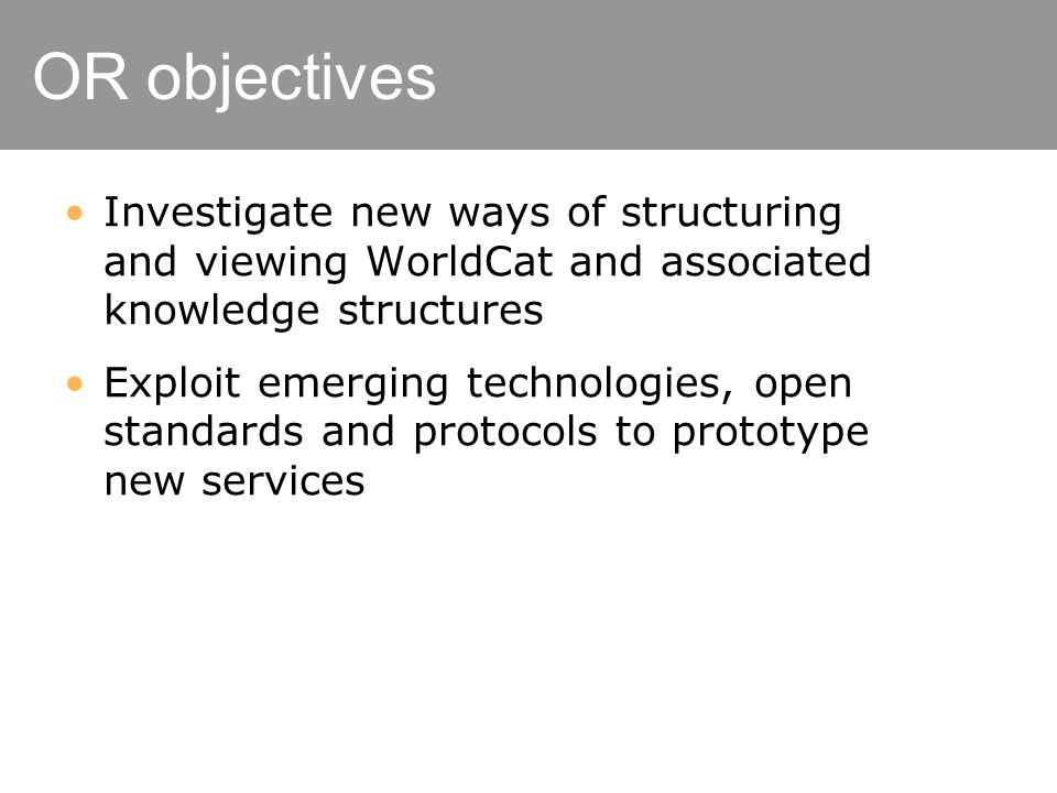 OR objectives Investigate new ways of structuring and viewing WorldCat and associated knowledge structures Exploit emerging technologies, open standards and protocols to prototype new services