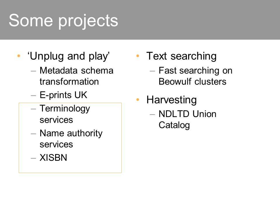 Some projects Unplug and play –Metadata schema transformation –E-prints UK –Terminology services –Name authority services –XISBN Text searching –Fast