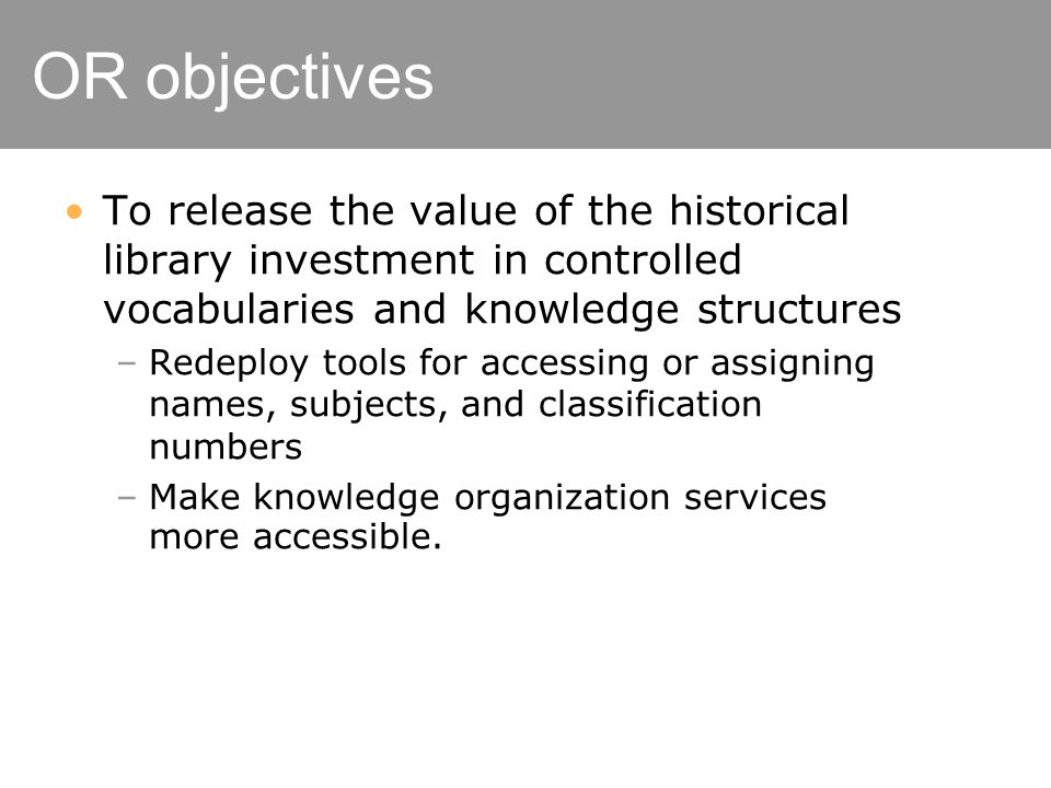 OR objectives To release the value of the historical library investment in controlled vocabularies and knowledge structures –Redeploy tools for accessing or assigning names, subjects, and classification numbers –Make knowledge organization services more accessible.