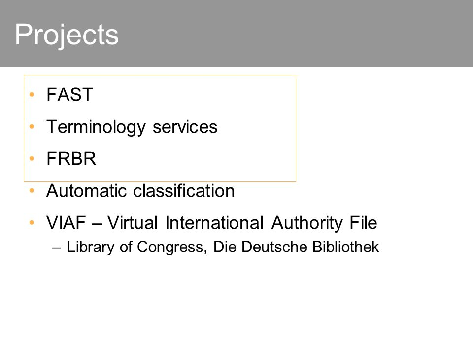 Projects FAST Terminology services FRBR Automatic classification VIAF – Virtual International Authority File –Library of Congress, Die Deutsche Bibliothek