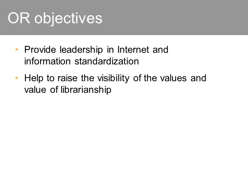 OR objectives Provide leadership in Internet and information standardization Help to raise the visibility of the values and value of librarianship