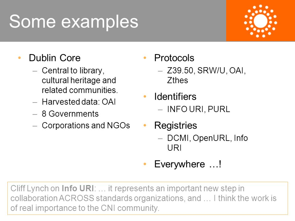 Some examples Dublin Core –Central to library, cultural heritage and related communities. –Harvested data: OAI –8 Governments –Corporations and NGOs P
