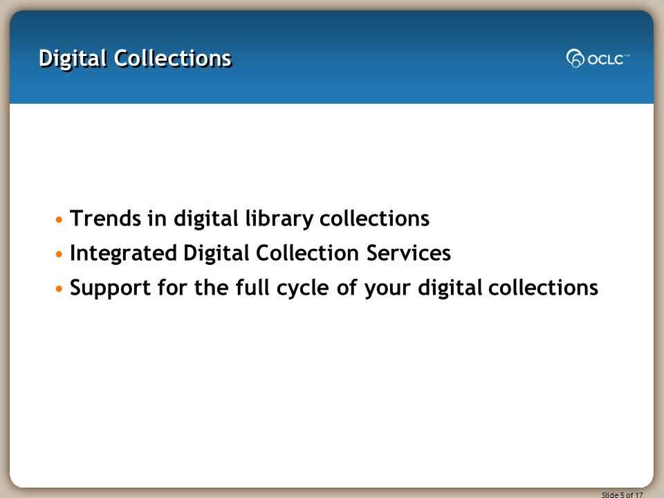 Slide 5 of 17 Digital Collections Trends in digital library collections Integrated Digital Collection Services Support for the full cycle of your digital collections