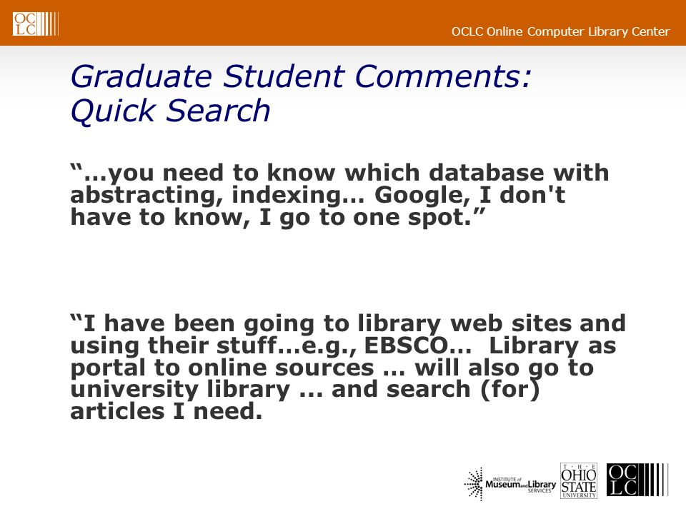OCLC Online Computer Library Center Graduate Student Comments: Quick Search …you need to know which database with abstracting, indexing… Google, I don