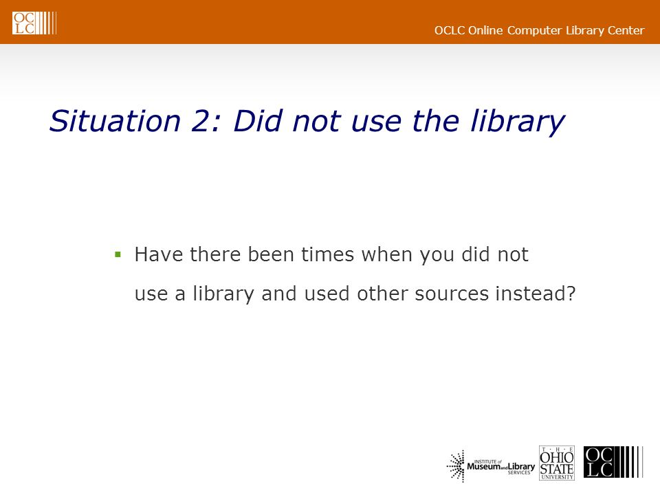 OCLC Online Computer Library Center Situation 2: Did not use the library Have there been times when you did not use a library and used other sources i
