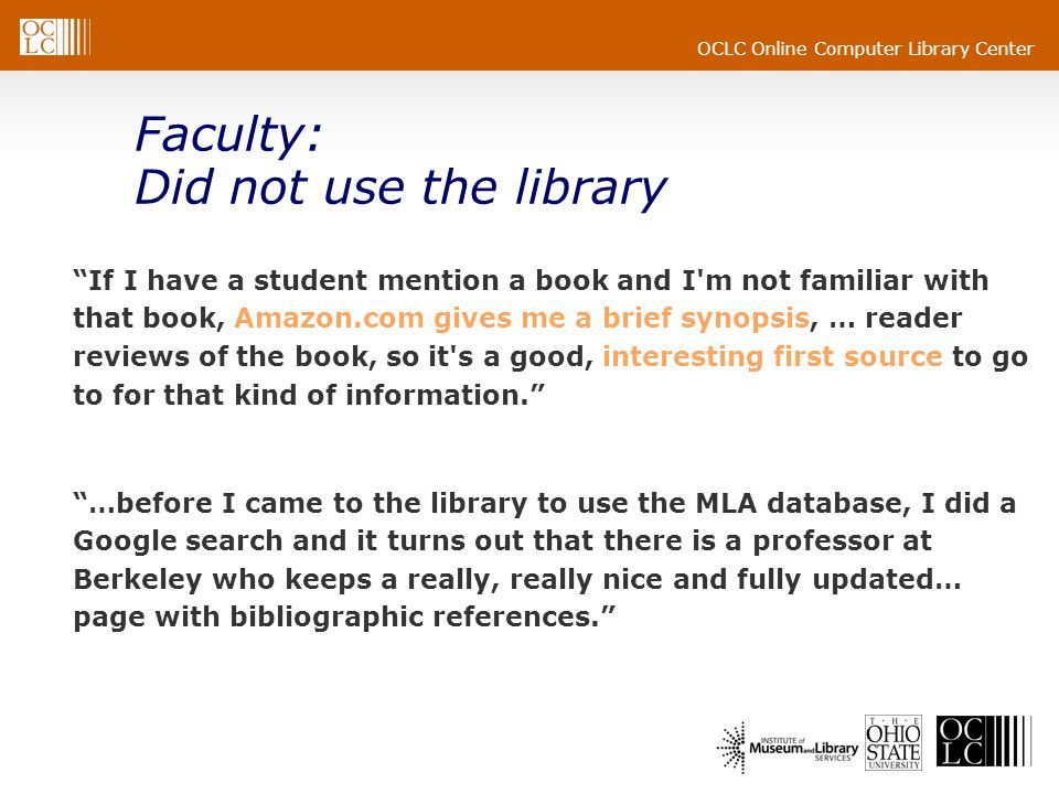 OCLC Online Computer Library Center Faculty: Did not use the library If I have a student mention a book and I m not familiar with that book, Amazon.com gives me a brief synopsis, … reader reviews of the book, so it s a good, interesting first source to go to for that kind of information.