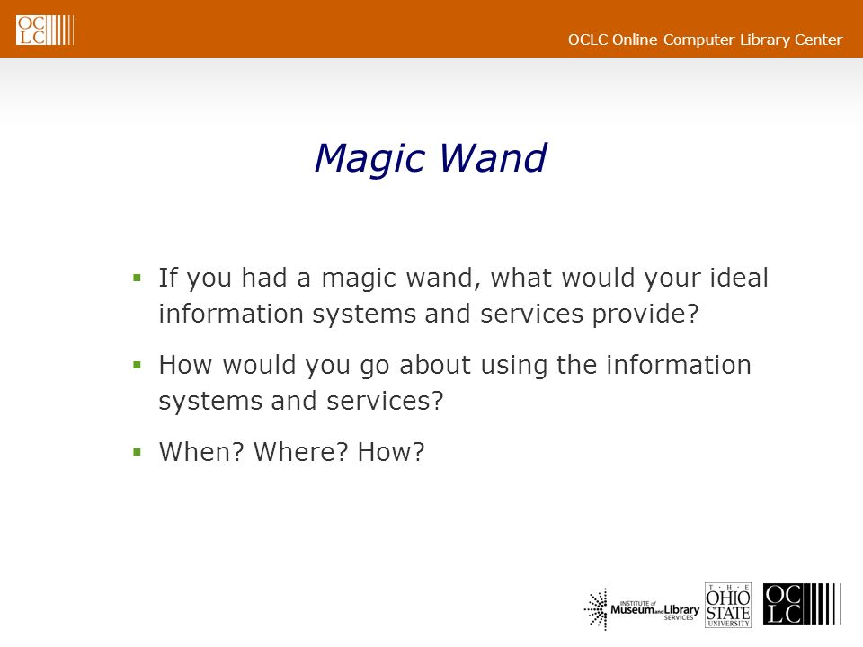 OCLC Online Computer Library Center Magic Wand If you had a magic wand, what would your ideal information systems and services provide? How would you