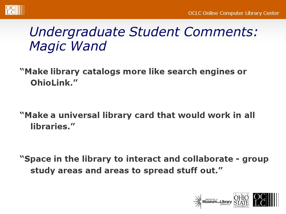 OCLC Online Computer Library Center Undergraduate Student Comments: Magic Wand Make library catalogs more like search engines or OhioLink. Make a univ