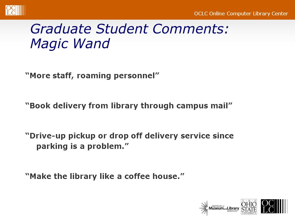 OCLC Online Computer Library Center Graduate Student Comments: Magic Wand More staff, roaming personnel Book delivery from library through campus mail