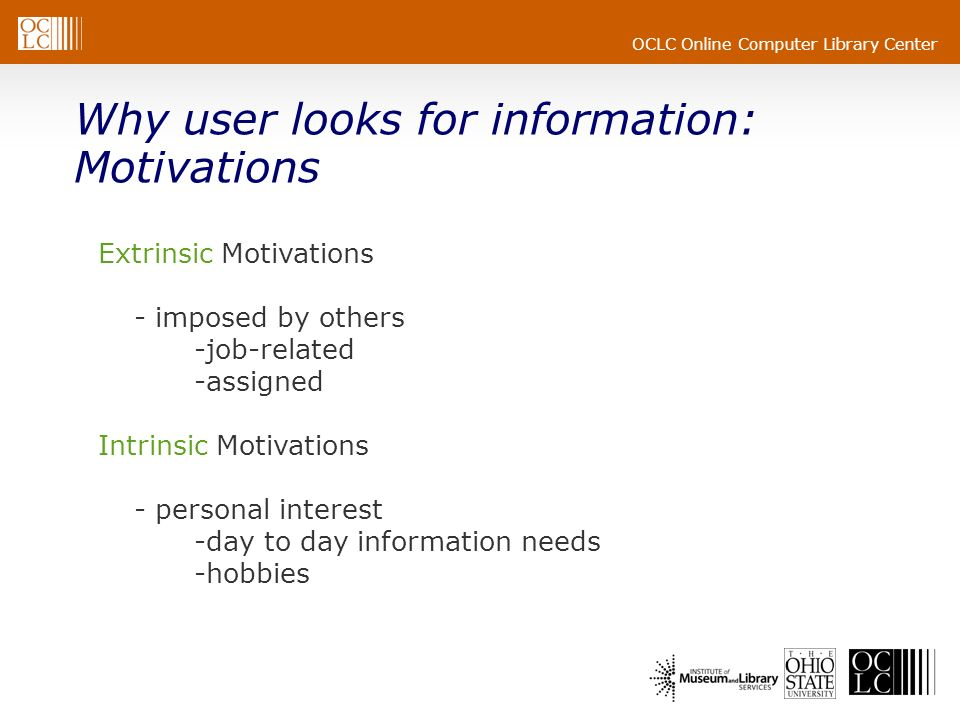 OCLC Online Computer Library Center Why user looks for information: Motivations Extrinsic Motivations - imposed by others -job-related -assigned Intri