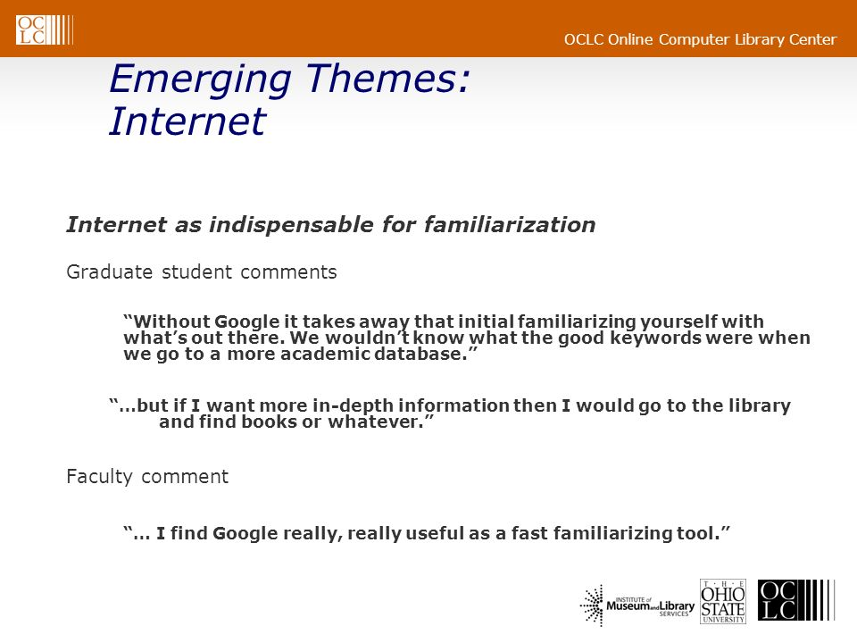 OCLC Online Computer Library Center Emerging Themes: Internet Internet as indispensable for familiarization Graduate student comments Without Google it takes away that initial familiarizing yourself with whats out there.
