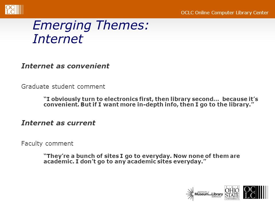 OCLC Online Computer Library Center Emerging Themes: Internet Internet as convenient Graduate student comment I obviously turn to electronics first, then library second… because its convenient.