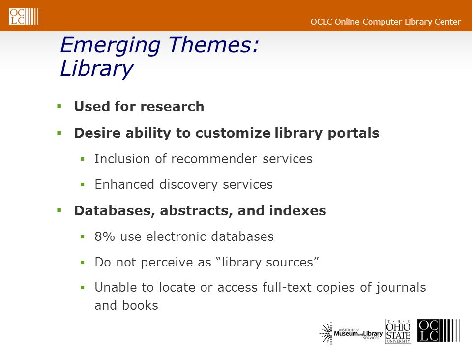 OCLC Online Computer Library Center Emerging Themes: Library Used for research Desire ability to customize library portals Inclusion of recommender services Enhanced discovery services Databases, abstracts, and indexes 8% use electronic databases Do not perceive as library sources Unable to locate or access full-text copies of journals and books