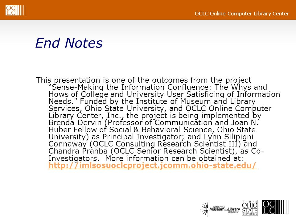 OCLC Online Computer Library Center End Notes This presentation is one of the outcomes from the project Sense-Making the Information Confluence: The Whys and Hows of College and University User Satisficing of Information Needs. Funded by the Institute of Museum and Library Services, Ohio State University, and OCLC Online Computer Library Center, Inc., the project is being implemented by Brenda Dervin (Professor of Communication and Joan N.