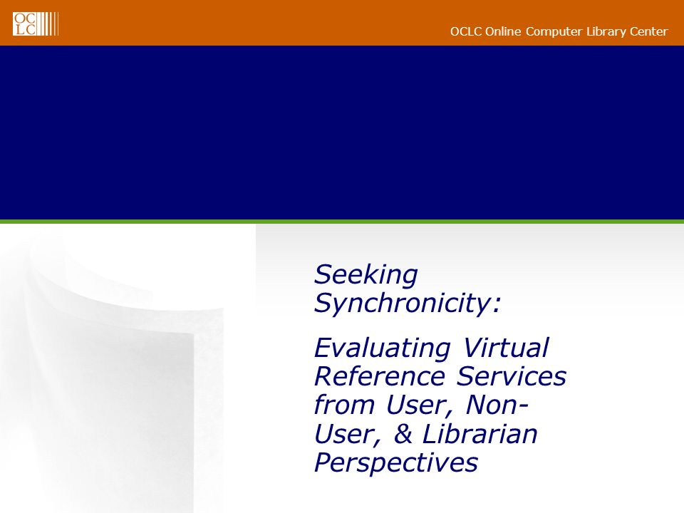 OCLC Online Computer Library Center Seeking Synchronicity: Evaluating Virtual Reference Services from User, Non- User, & Librarian Perspectives