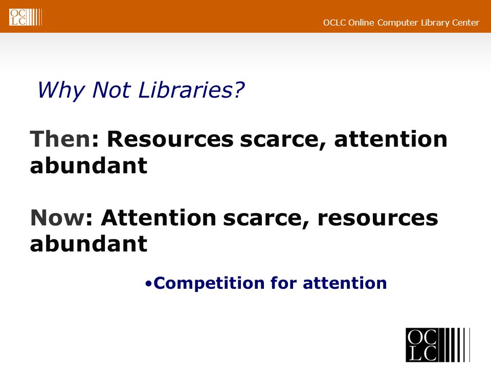 OCLC Online Computer Library Center Competition for attention Then: Resources scarce, attention abundant Now: Attention scarce, resources abundant Why Not Libraries