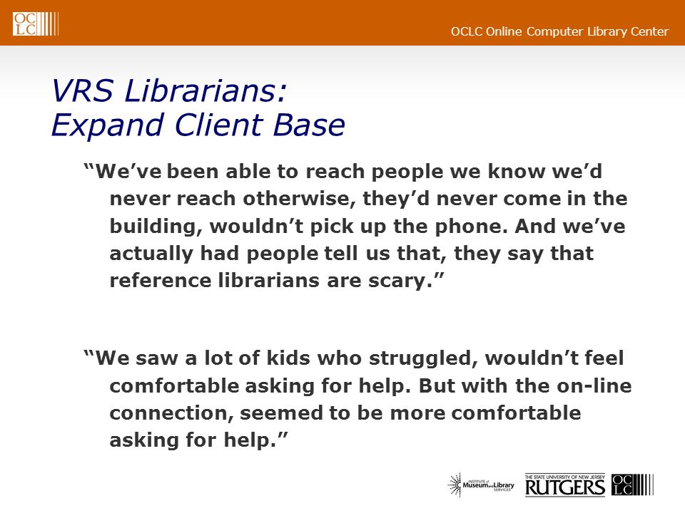 OCLC Online Computer Library Center VRS Librarians: Expand Client Base Weve been able to reach people we know wed never reach otherwise, theyd never c