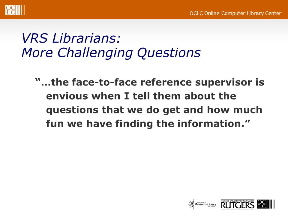 OCLC Online Computer Library Center VRS Librarians: More Challenging Questions …the face-to-face reference supervisor is envious when I tell them about the questions that we do get and how much fun we have finding the information.