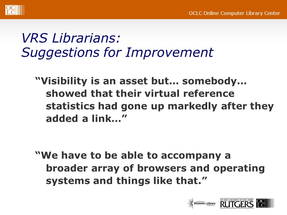 OCLC Online Computer Library Center VRS Librarians: Suggestions for Improvement Visibility is an asset but… somebody… showed that their virtual reference statistics had gone up markedly after they added a link… We have to be able to accompany a broader array of browsers and operating systems and things like that.