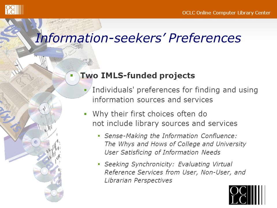 OCLC Online Computer Library Center Information-seekers Preferences Two IMLS-funded projects Individuals preferences for finding and using information sources and services Why their first choices often do not include library sources and services Sense-Making the Information Confluence: The Whys and Hows of College and University User Satisficing of Information Needs Seeking Synchronicity: Evaluating Virtual Reference Services from User, Non-User, and Librarian Perspectives