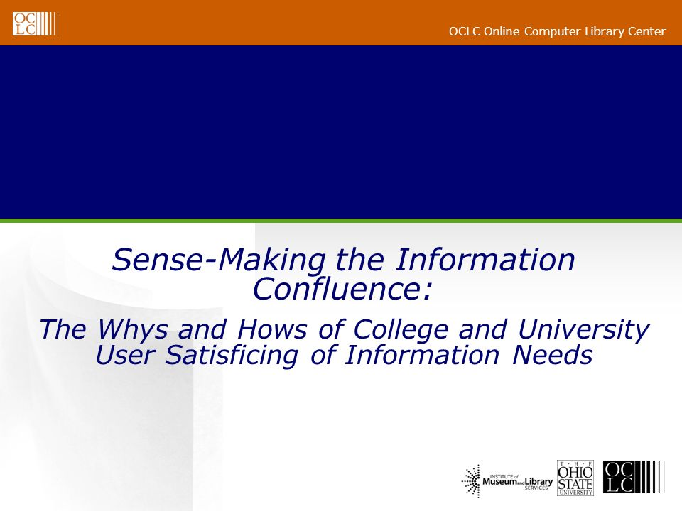OCLC Online Computer Library Center Sense-Making the Information Confluence: The Whys and Hows of College and University User Satisficing of Informati
