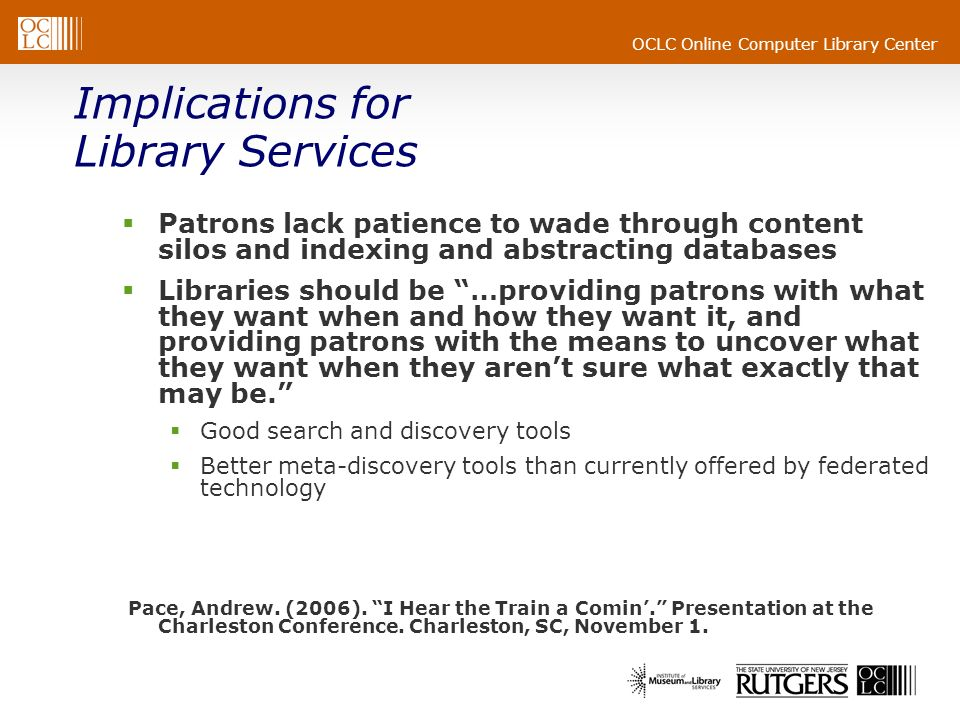 OCLC Online Computer Library Center Implications for Library Services Patrons lack patience to wade through content silos and indexing and abstracting databases Libraries should be …providing patrons with what they want when and how they want it, and providing patrons with the means to uncover what they want when they arent sure what exactly that may be.