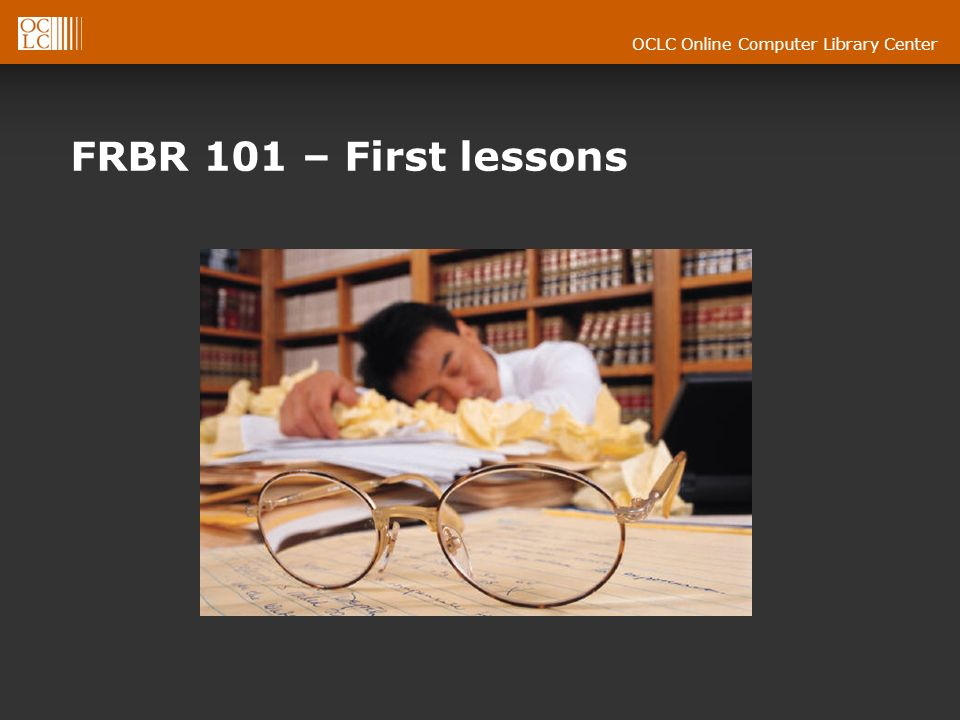 OCLC Online Computer Library Center FRBR 101 – First lessons