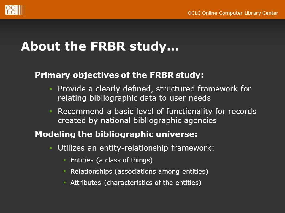 OCLC Online Computer Library Center About the FRBR study… Primary objectives of the FRBR study: Provide a clearly defined, structured framework for relating bibliographic data to user needs Recommend a basic level of functionality for records created by national bibliographic agencies Modeling the bibliographic universe: Utilizes an entity-relationship framework: Entities (a class of things) Relationships (associations among entities) Attributes (characteristics of the entities)