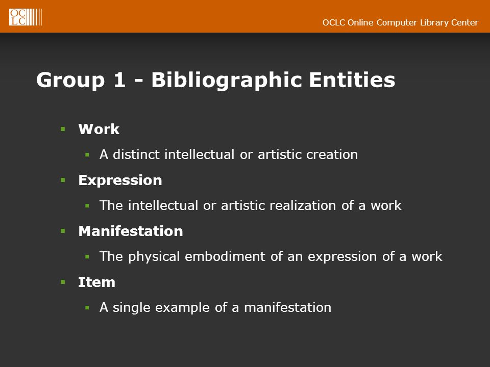 OCLC Online Computer Library Center Group 1 - Bibliographic Entities Work A distinct intellectual or artistic creation Expression The intellectual or artistic realization of a work Manifestation The physical embodiment of an expression of a work Item A single example of a manifestation
