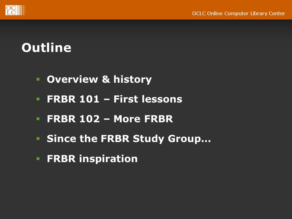 OCLC Online Computer Library Center Outline Overview & history FRBR 101 – First lessons FRBR 102 – More FRBR Since the FRBR Study Group… FRBR inspiration