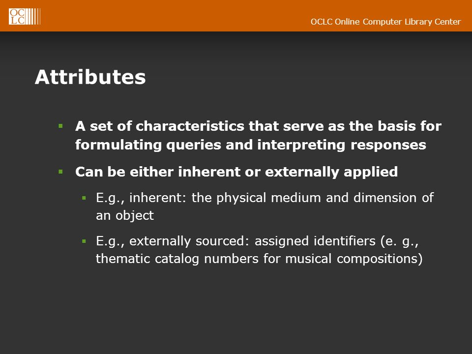 OCLC Online Computer Library Center Attributes A set of characteristics that serve as the basis for formulating queries and interpreting responses Can be either inherent or externally applied E.g., inherent: the physical medium and dimension of an object E.g., externally sourced: assigned identifiers (e.