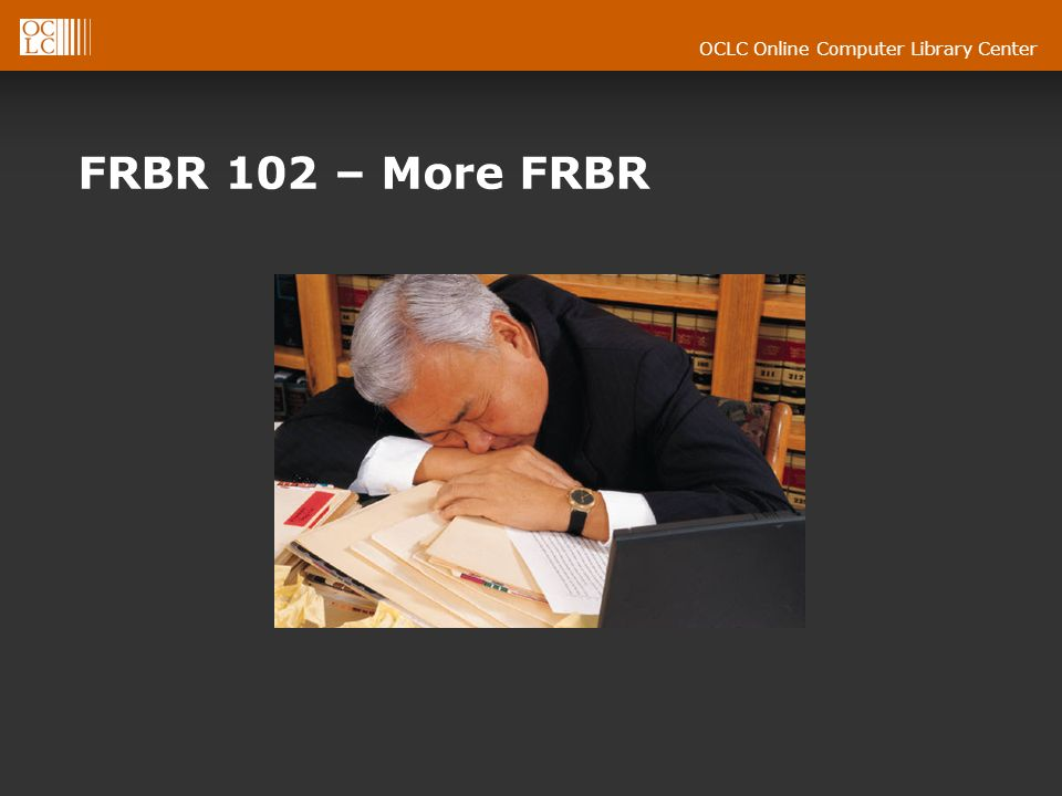 OCLC Online Computer Library Center FRBR 102 – More FRBR