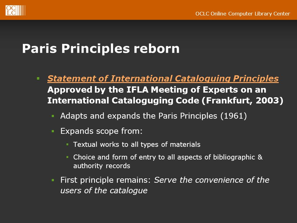 OCLC Online Computer Library Center Paris Principles reborn Statement of International Cataloguing Principles Approved by the IFLA Meeting of Experts on an International Cataloguging Code (Frankfurt, 2003) Statement of International Cataloguing Principles Adapts and expands the Paris Principles (1961) Expands scope from: Textual works to all types of materials Choice and form of entry to all aspects of bibliographic & authority records First principle remains: Serve the convenience of the users of the catalogue