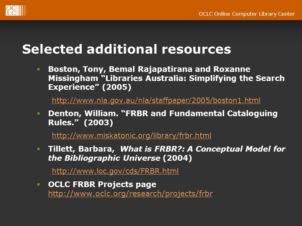 OCLC Online Computer Library Center Selected additional resources Boston, Tony, Bemal Rajapatirana and Roxanne Missingham Libraries Australia: Simplifying the Search Experience (2005) http://www.nla.gov.au/nla/staffpaper/2005/boston1.html Denton, William.