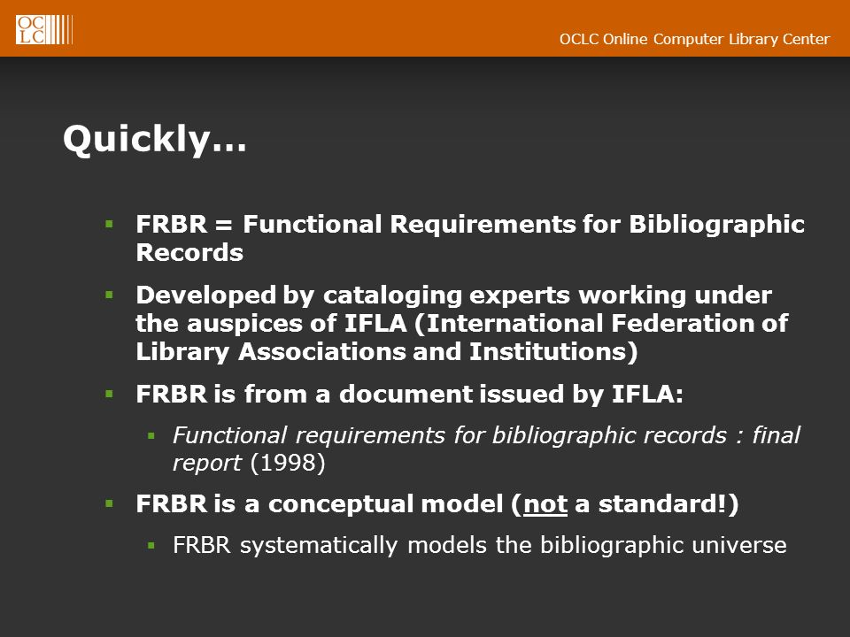 OCLC Online Computer Library Center Quickly… FRBR = Functional Requirements for Bibliographic Records Developed by cataloging experts working under the auspices of IFLA (International Federation of Library Associations and Institutions) FRBR is from a document issued by IFLA: Functional requirements for bibliographic records : final report (1998) FRBR is a conceptual model (not a standard!) FRBR systematically models the bibliographic universe