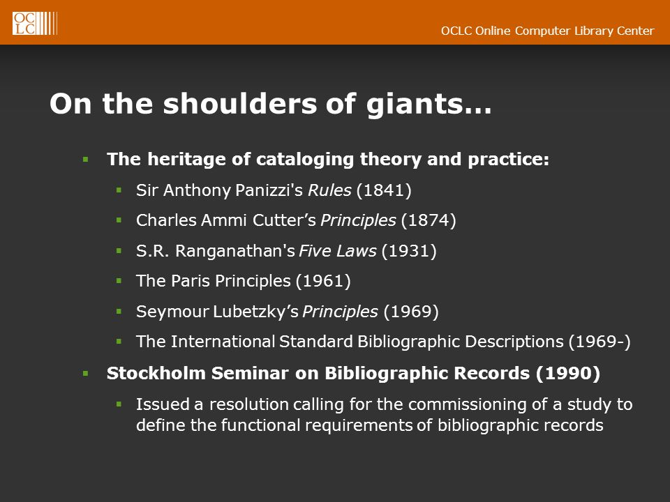 OCLC Online Computer Library Center On the shoulders of giants… The heritage of cataloging theory and practice: Sir Anthony Panizzi s Rules (1841) Charles Ammi Cutters Principles (1874) S.R.