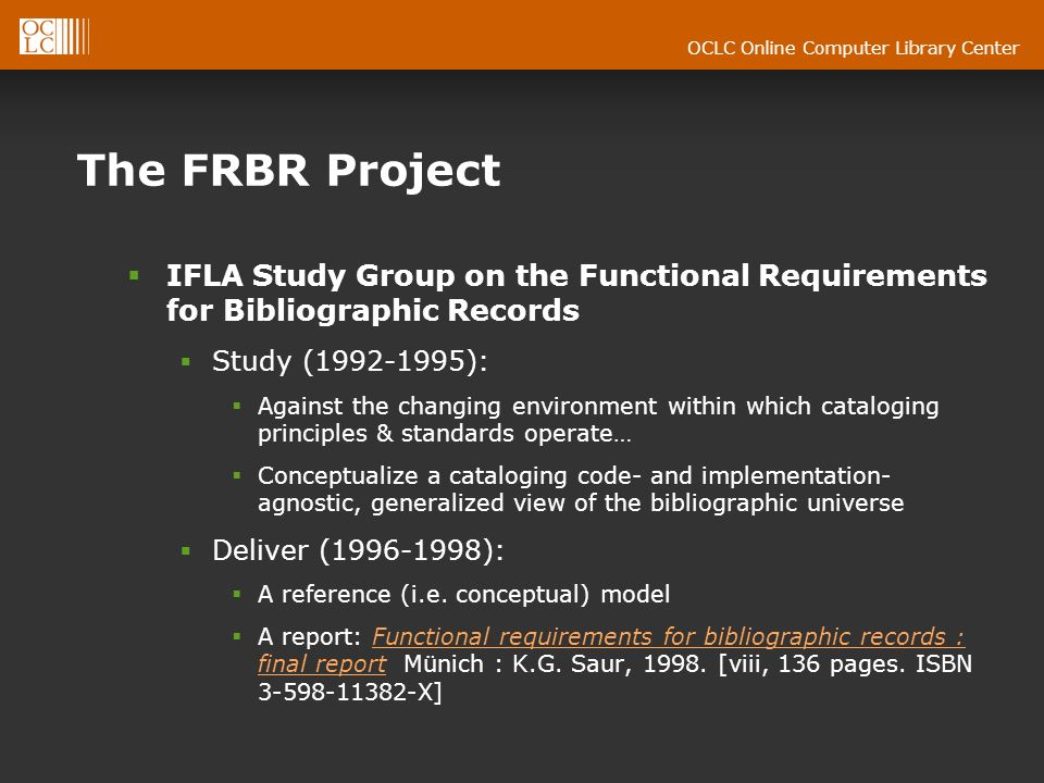 OCLC Online Computer Library Center The FRBR Project IFLA Study Group on the Functional Requirements for Bibliographic Records Study (1992-1995): Against the changing environment within which cataloging principles & standards operate… Conceptualize a cataloging code- and implementation- agnostic, generalized view of the bibliographic universe Deliver (1996-1998): A reference (i.e.