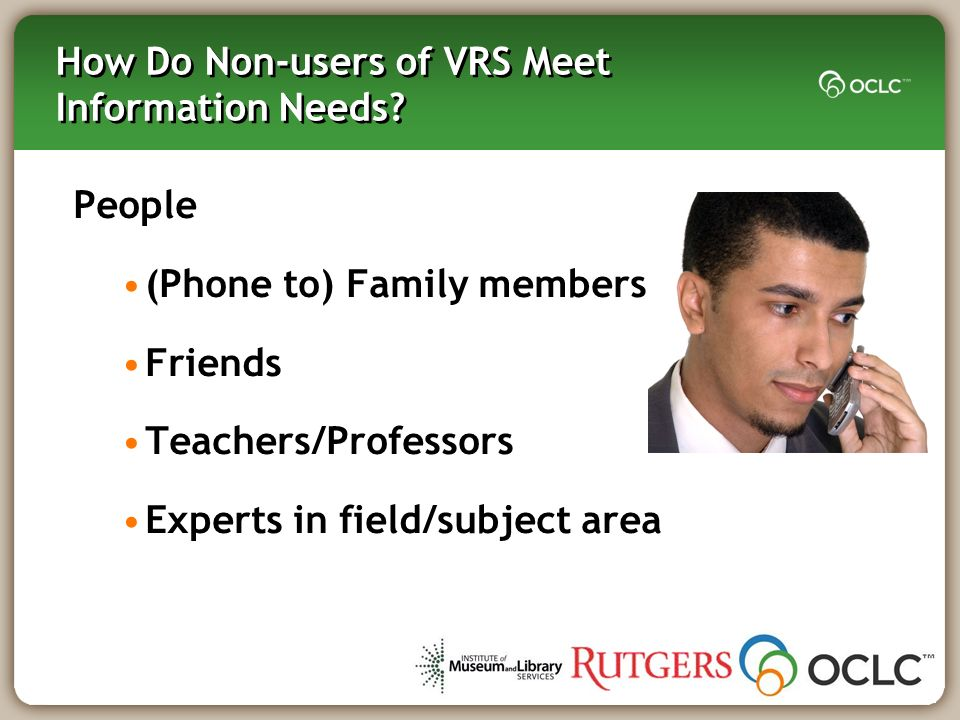 How Do Non-users of VRS Meet Information Needs? People (Phone to) Family members Friends Teachers/Professors Experts in field/subject area