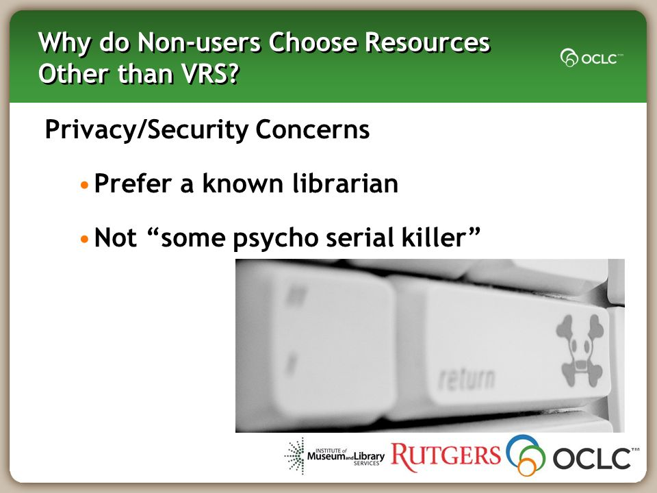 Why do Non-users Choose Resources Other than VRS? Privacy/Security Concerns Prefer a known librarian Not some psycho serial killer