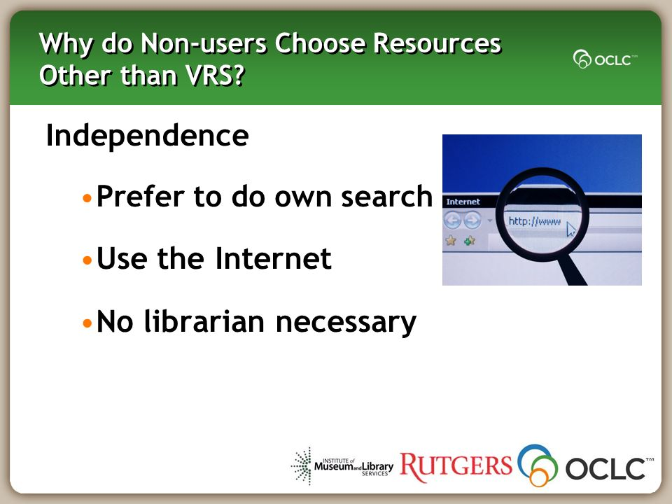 Why do Non-users Choose Resources Other than VRS? Independence Prefer to do own search Use the Internet No librarian necessary