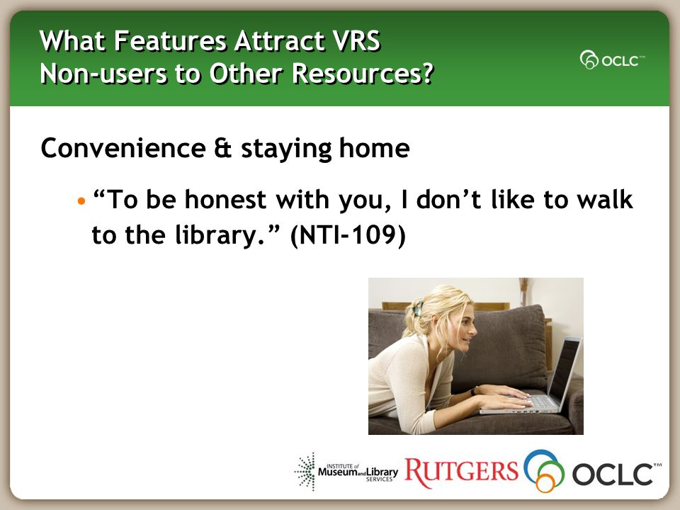 What Features Attract VRS Non-users to Other Resources? Convenience & staying home To be honest with you, I dont like to walk to the library. (NTI-109