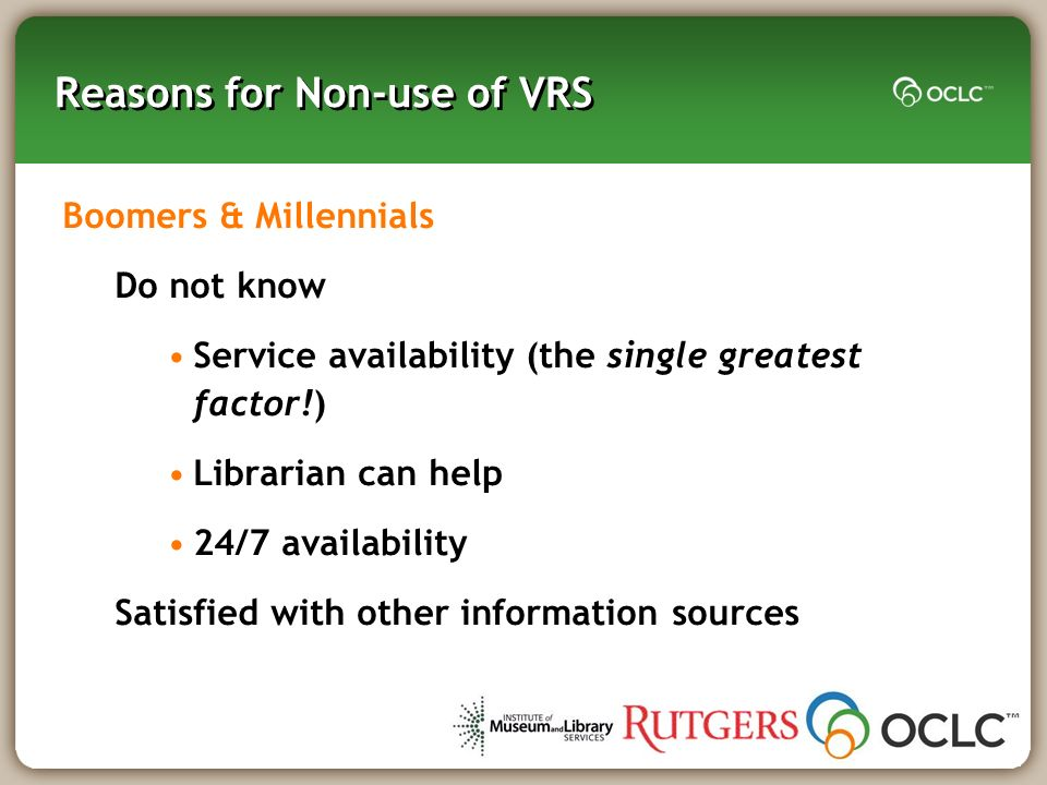 Reasons for Non-use of VRS Boomers & Millennials Do not know Service availability (the single greatest factor!) Librarian can help 24/7 availability S