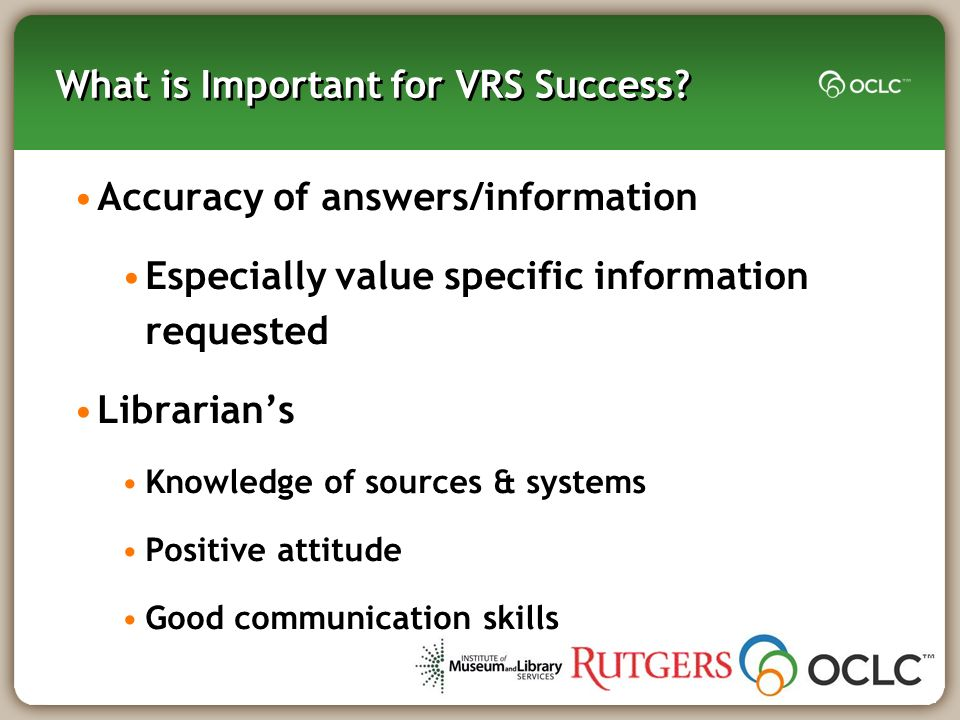 What is Important for VRS Success? Accuracy of answers/information Especially value specific information requested Librarians Knowledge of sources & s