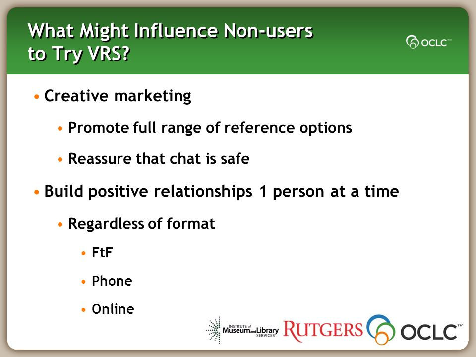 What Might Influence Non-users to Try VRS? Creative marketing Promote full range of reference options Reassure that chat is safe Build positive relati