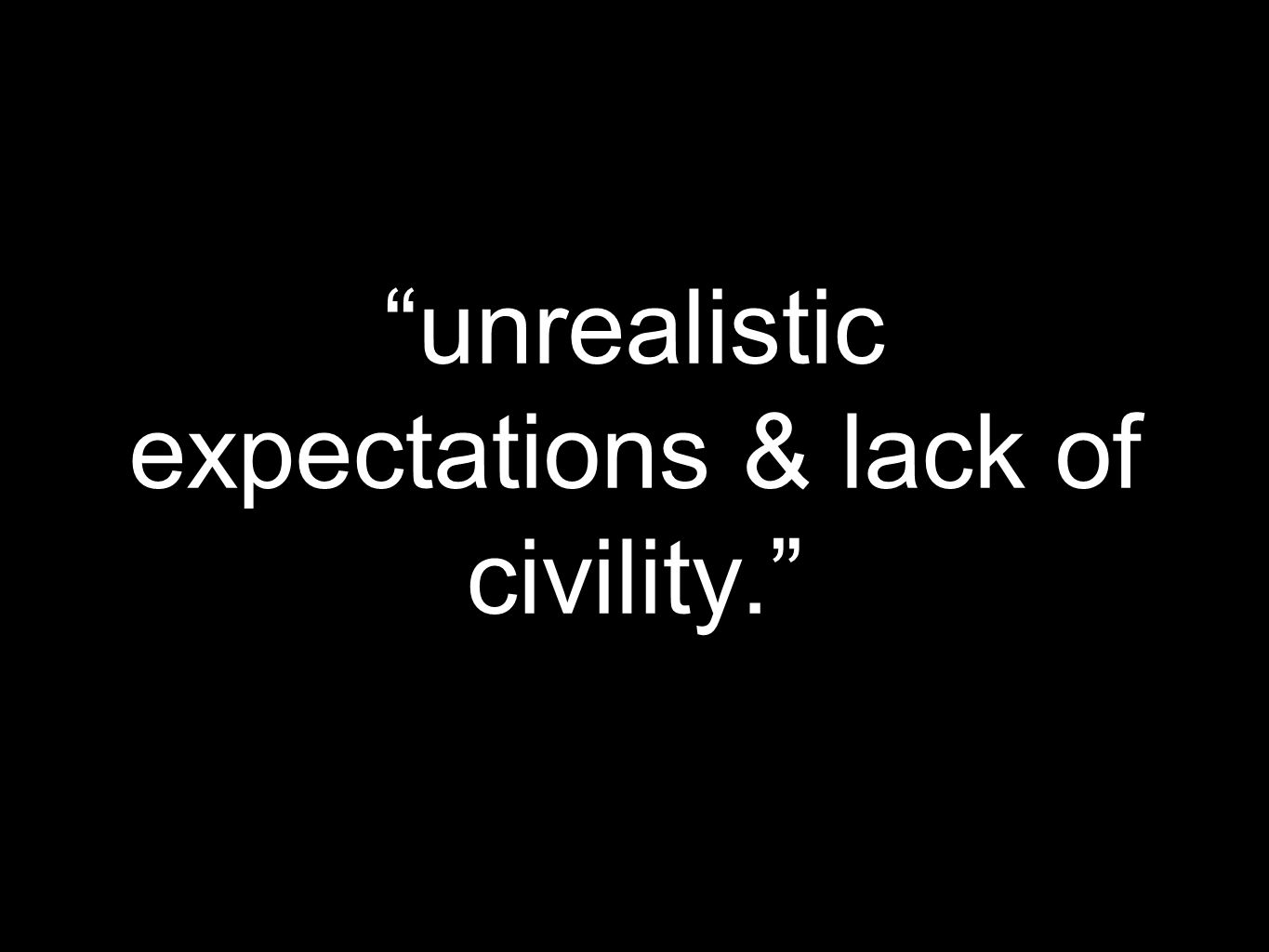unrealistic expectations & lack of civility.