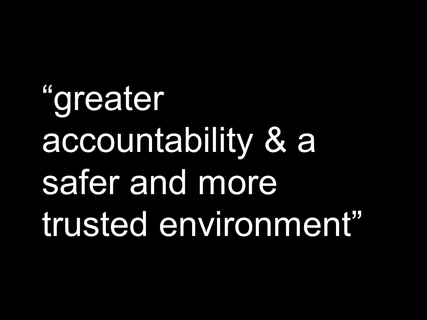 greater accountability & a safer and more trusted environment